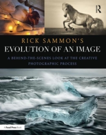 Rick Sammon's Evolution of an Image : A Behind-the-Scenes Look at the Creative Photographic Process, Paperback Book