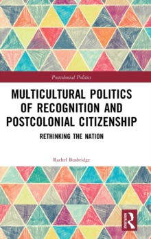 Multicultural Politics of Recognition and Postcolonial Citizenship : Rethinking the Nation, Hardback Book