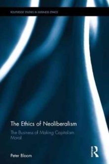 The Ethics of Neoliberalism : The Business of Making Capitalism Moral, Hardback Book