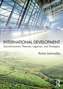 International Development : Socio-Economic Theories, Legacies, and Strategies, Paperback Book