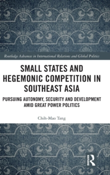 Small States and Hegemonic Competition in Southeast Asia : Pursuing Autonomy, Security and Development amid Great Power Politics, Hardback Book