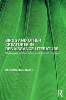 Birds and Other Creatures in Renaissance Literature : Shakespeare, Descartes, and Animal Studies, Hardback Book
