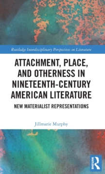 Attachment, Place, and Otherness in Nineteenth-Century American Literature : New Materialist Representations, Hardback Book