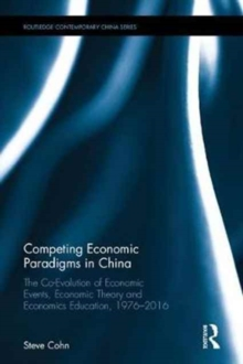 Competing Economic Paradigms in China : The Co-Evolution of Economic Events, Economic Theory and Economics Education, 1976-2016, Hardback Book