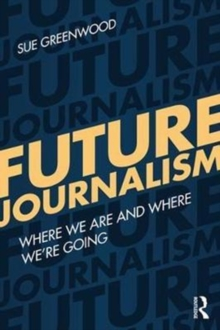 Future Journalism : Where We are and Where We're Going, Paperback Book