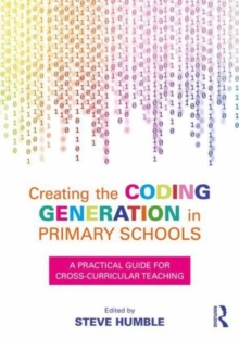 Creating the Coding Generation in Primary Schools : A Practical Guide for Cross-Curricular Teaching, Paperback Book