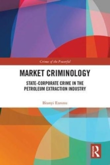Market Criminology : State-Corporate Crime in the Petroleum Extraction Industry, Hardback Book