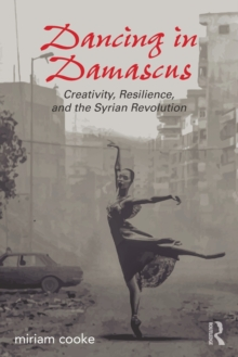 Dancing in Damascus : Creativity, Resilience, and the Syrian Revolution, Paperback Book