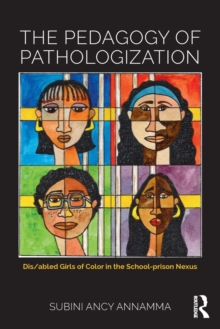 The Pedagogy of Pathologization : Dis/abled girls of color in the school-prison nexus, Paperback Book