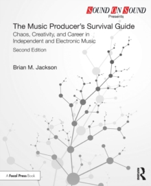 The Music Producer's Survival Guide : Chaos, Creativity, and Career in Independent and Electronic Music, Paperback Book