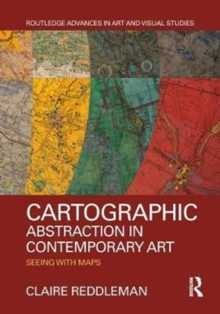 Cartographic abstraction in contemporary art : seeing with maps, Hardback Book