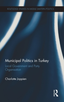 Municipal Politics in Turkey : Local Government and Party Organisation, Hardback Book