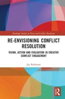 Re-Envisioning Conflict Resolution : Vision, Action and Evaluation in Creative Conflict Engagement, Hardback Book