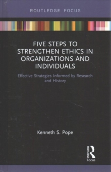 Five Steps to Strengthen Ethics in Organizations and Individuals : Effective Strategies Informed by Research and History, Hardback Book