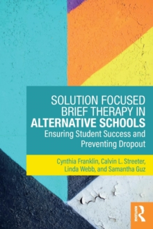 Solution Focused Brief Therapy in Alternative Schools : Ensuring Student Success and Preventing Dropout, Paperback Book