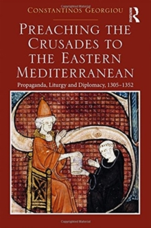 Preaching the Crusades to the Eastern Mediterranean : Propaganda, Liturgy and Diplomacy, 1305-1352, Hardback Book