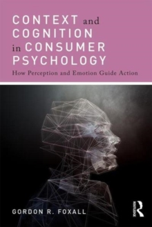 Context and Cognition in Consumer Psychology : How Perception and Emotion Guide Action, Paperback Book
