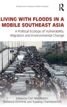 Living with Floods in a Mobile Southeast Asia : A Political Ecology of Vulnerability, Migration and Environmental Change, Hardback Book