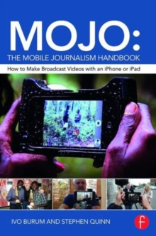 Mojo: The Mobile Journalism Handbook : How to Make Broadcast Videos with an iPhone or iPad, Paperback Book