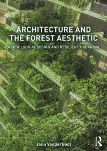 Architecture and the Forest Aesthetic : A New Look at Design and Resilient Urbanism, Paperback Book