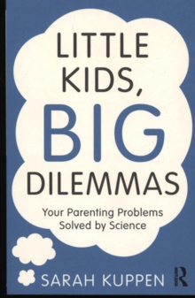 Little Kids, Big Dilemmas : Your parenting problems solved by science, Paperback Book