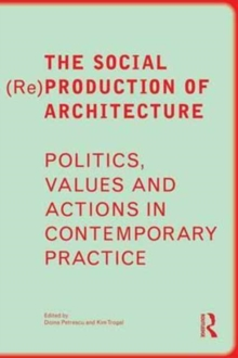 The Social (Re)Production of Architecture : Politics, Values and Actions in Contemporary Practice, Paperback Book