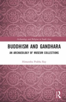 Buddhism and Gandhara : An Archaeology of Museum Collections, Hardback Book