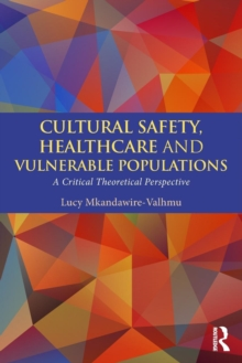 Cultural Safety,Healthcare and Vulnerable Populations : A Critical Theoretical Perspective, Paperback Book