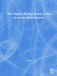 The Chinese Writing System in Asia : An Interdisciplinary Perspective, Hardback Book