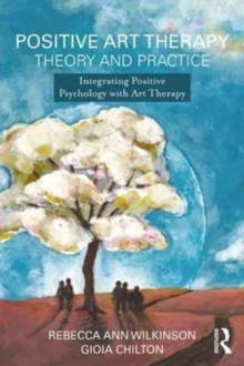 Positive Art Therapy Theory and Practice : Integrating Positive Psychology with Art Therapy, Paperback Book