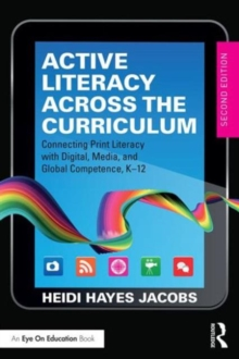 Active Literacy Across the Curriculum : Connecting Print Literacy with Digital, Media, and Global Competence, K-12, Paperback Book