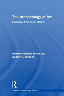 The Archaeology of Art : Materials, Practices, Affects, Hardback Book