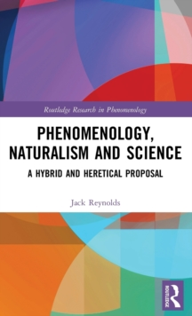 Phenomenology, Naturalism and Science : A Hybrid and Heretical Proposal, Hardback Book