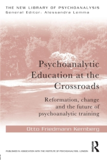 Psychoanalytic Education at the Crossroads : Reformation, Change and the Future of Psychoanalytic Training, Paperback Book