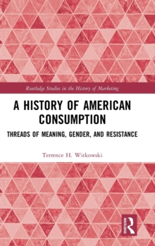 A History of American Consumption : Threads of Meaning, Gender, and Resistance, Hardback Book