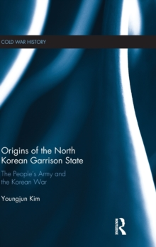 Origins of the North Korean Garrison State : The People's Army and the Korean War, Hardback Book