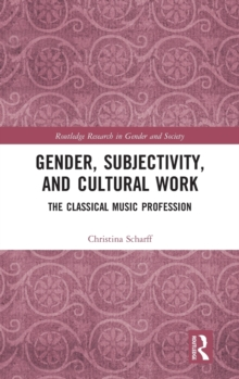 Gender, Subjectivity, and Cultural Work : The Classical Music Profession, Hardback Book