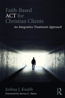 Faith-Based ACT for Christian Clients : An Integrative Treatment Approach, Paperback / softback Book