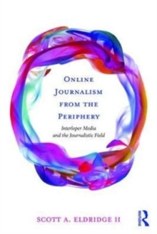 Online Journalism from the Periphery : Interloper Media and the Journalistic Field, Paperback Book