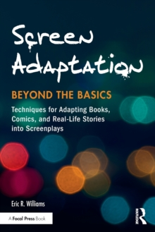 Screen Adaptation: Beyond the Basics : Techniques for Adapting Books, Comics and Real-Life Stories into Screenplays, Paperback Book