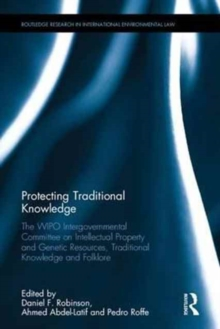 Protecting Traditional Knowledge : The WIPO Intergovernmental Committee on Intellectual Property and Genetic Resources, Traditional Knowledge and Folklore, Hardback Book