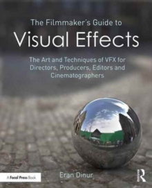The Filmmaker's Guide to Visual Effects : The Art and Techniques of VFX for Directors, Producers, Editors and Cinematographers, Paperback / softback Book