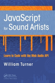 JavaScript for Sound Artists : Learn to Code with the Web Audio API, Paperback / softback Book