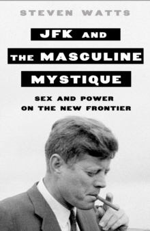 JFK and the Masculine Mystique : Sex and Power on the New Frontier, Hardback Book