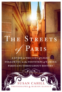 The Streets of Paris : A Guide to the City of Light Following in the Footsteps of Famous Parisians Throughout History, Paperback Book