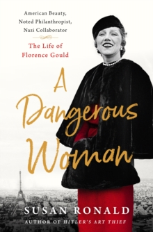 A Dangerous Woman : American Beauty, Noted Philanthropist, Nazi Collaborator - The Life of Florence Gould, Hardback Book