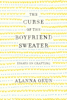 The Curse of the Boyfriend Sweater : Essays on Crafting, Hardback Book