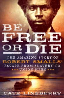 Be Free or Die : The Amazing Story of Robert Smalls Escape from Slavery to Union Hero, Hardback Book