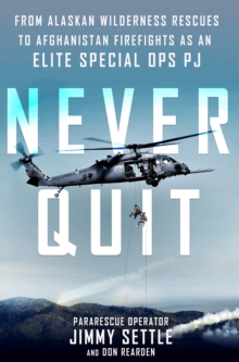 Never Quit : From Alaskan Wilderness Rescues to Afghanistan Firefights as an Elite Special Ops PJ, Hardback Book