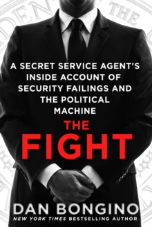 The Fight : A Secret Service Agent's Inside Account of Security Failings and the Political Machine, Paperback Book